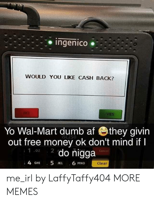 wal mart: Ingenico .  WOULD YOU LIKE CASH BACK?  YES  Yo Wal-Mart dumb af they givin  out free money ok don't mind ifI  2 do nigga  iSc250  .02  Canee  4 GHI 5 JK 6 MNG  Clear me_irl by LaffyTaffy404 MORE MEMES