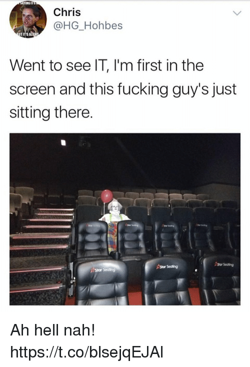 Fucking, Funny, and Star: INGIT  Chris  @HG_Hohbes  TI  Went to see IT, l'm first in the  screen and this fucking guy's just  sitting there  Shor Seating  Star Seating  eating Ah hell nah! https://t.co/blsejqEJAl