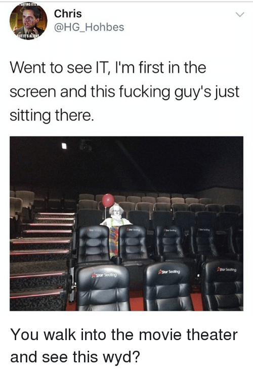 Fucking, Memes, and Wyd: INGIT  Chris  @HG_Hohbes  Went to see IT, I'm first in the  screen and this fucking guy's just  sitting there.  79  Astar Seating  or Seating You walk into the movie theater and see this wyd?