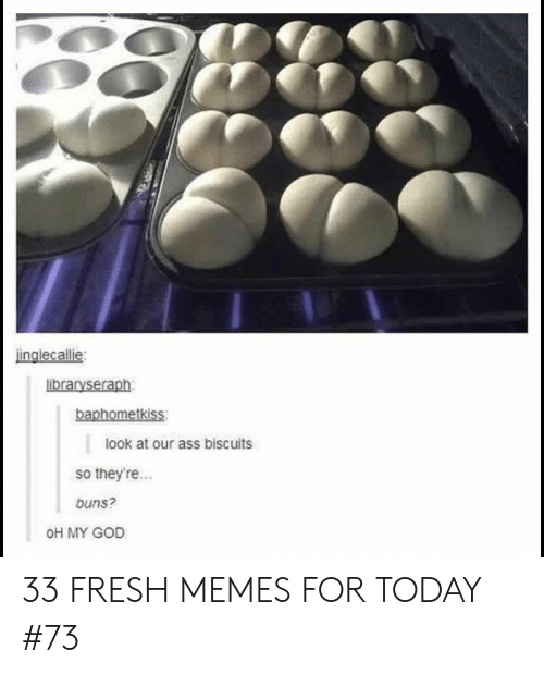 buns: inglecallie  libraryseraph  baphometkiss  look at our ass biscuits  so theyre...  buns?  OH MY GOD 33 FRESH MEMES FOR TODAY #73