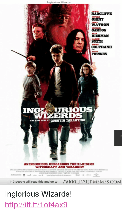 """micha: Inglourious Wizerds  DANIE  GRINT  EMMA  WATSON  MICHA  GAMBON  RICKMAN  SMITH  COLTRANE  RALPH  FIENNES  INGHURIOUS  WIZERDS  THE NEW FILM BY QUENTIN TARANTINO  AN INGLORIOUS,UPROARIOUS THRILL-RIDE OF  WITCHCRAFT AND WIZARDRY  1 in 3 people will read this and go to  MUGGLENET MEMES.COM <p>Inglorious Wizards! <a href=""""http://ift.tt/1of4ax9"""">http://ift.tt/1of4ax9</a></p>"""