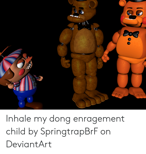 Inhale My Dong Enragement Child: Inhale my dong enragement child by SpringtrapBrF on DeviantArt