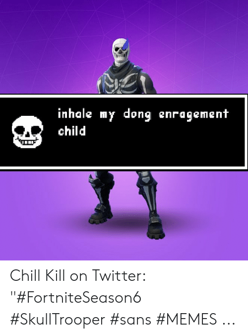 "Inhale My Dong Enragement Child: inhale my dong enragement  child Chill Kill on Twitter: ""#FortniteSeason6 #SkullTrooper #sans #MEMES ..."