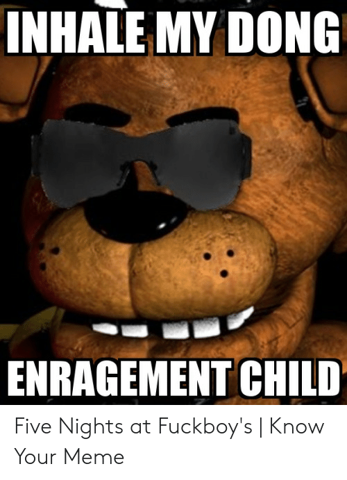 Inhale My Dong Enragement Child: INHALE MY DONG  ENRAGEMENT CHILD Five Nights at Fuckboy's | Know Your Meme