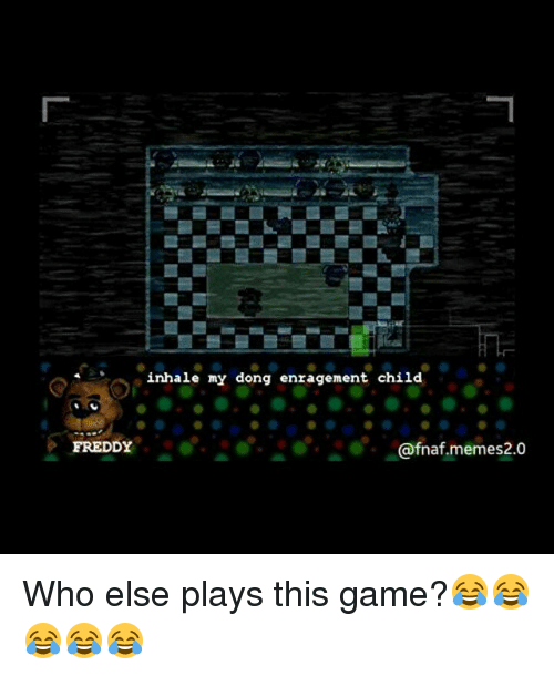 Inhale My Dong Enragement Child: inhale my dong enragement child  FREDDY  afnaf memes2.0 Who else plays this game?😂😂😂😂😂