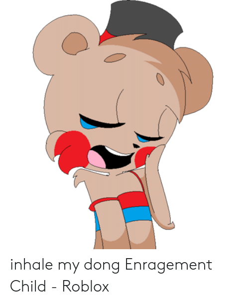 Inhale My Dong Enragement Child: inhale my dong Enragement Child - Roblox