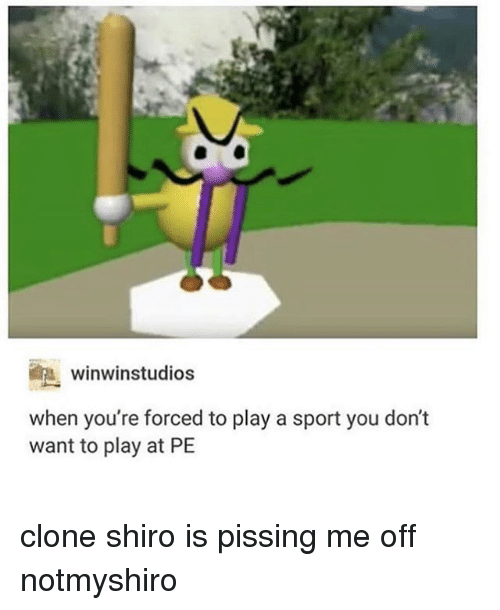 cloning: ini winwinstudios  when you're forced to play a sport you don't  want to play at PE clone shiro is pissing me off notmyshiro