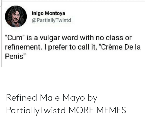 "creme: Inigo Montoya  @PartiallyTwistd  ""Cum"" is a vulgar word with no class or  refinement. I prefer to call it, ""Crème De la  Penis"" Refined Male Mayo by PartiallyTwistd MORE MEMES"