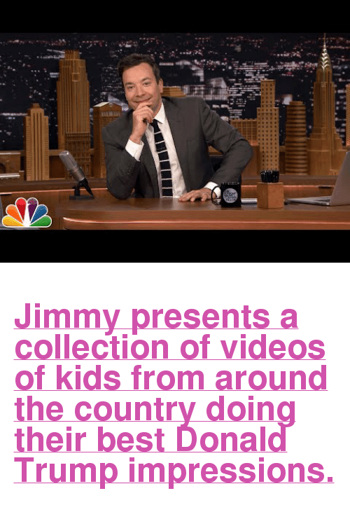 """Donald Trump: inii <h2><a href=""""https://www.youtube.com/watch?v=JtG3h44Ls1o"""" target=""""_blank"""">Jimmy presents a collection of videos of kids from around the country doing their best Donald Trump impressions. </a></h2>"""