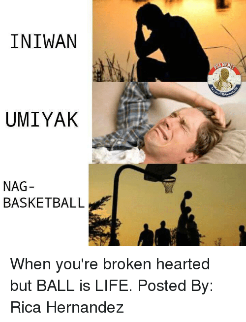 Ball Is Life, Basketball, and Life: INIWAN  UMIYAK  NAG  BASKETBALL When you're broken hearted but BALL is LIFE.   Posted By: Rica Hernandez‎