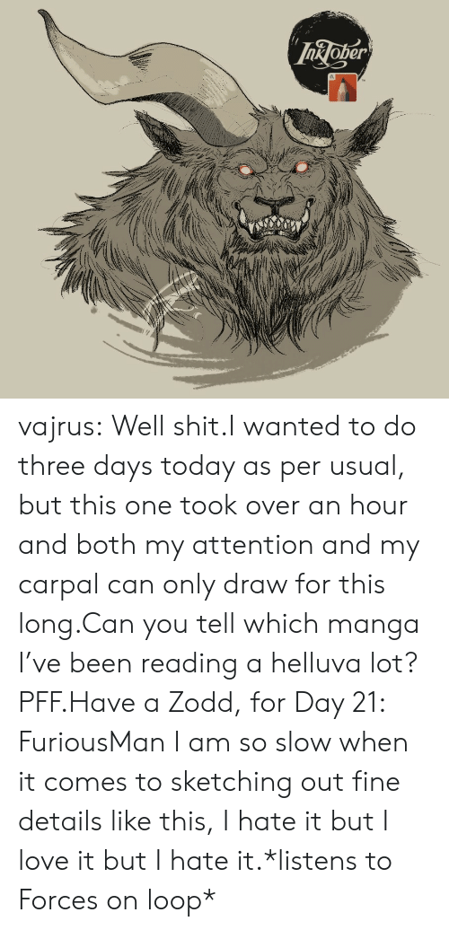 Manga: InJoper vajrus:  Well shit.I wanted to do three days today as per usual, but this one took over an hour and both my attention and my carpal can only draw for this long.Can you tell which manga I've been reading a helluva lot? PFF.Have a Zodd, for Day 21: FuriousMan I am so slow when it comes to sketching out fine details like this, I hate it but I love it but I hate it.*listens to Forces on loop*
