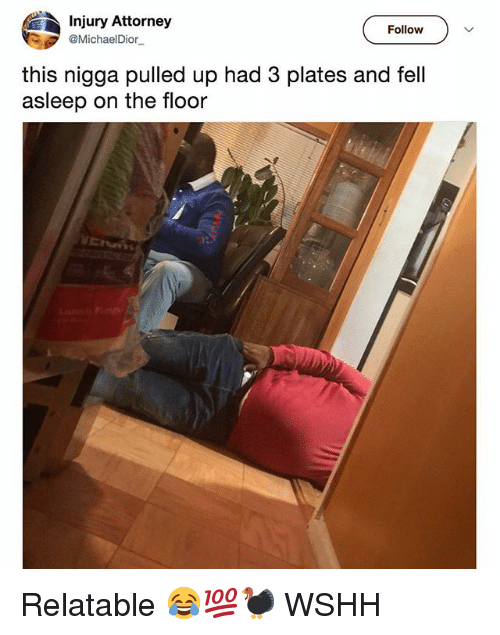 Memes, Wshh, and Relatable: Injury Attorney  @MichaelDior.  Follow  this nigga pulled up had 3 plates and fell  asleep on the floor Relatable 😂💯🦃 WSHH