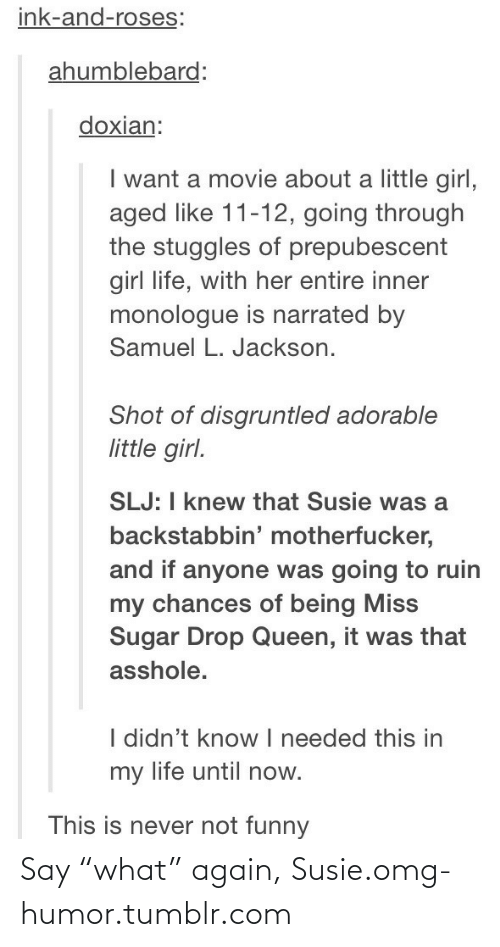 "never not funny: ink-and-roses:  ahumblebard:  doxian:  I want a movie about a little girl,  aged like 11-12, going through  the stuggles of prepubescent  girl life, with her entire inner  monologue is narrated by  Samuel L. Jackson.  Shot of disgruntled adorable  little girl.  SLJ: I knew that Susie was a  backstabbin' motherfucker,  and if anyone was going to ruin  my chances of being Miss  Sugar Drop Queen, it was that  asshole.  I didn't know  I needed this in  my life until now.  This is never not funny Say ""what"" again, Susie.omg-humor.tumblr.com"