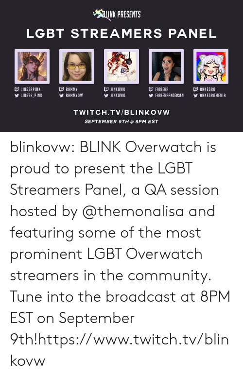 streamers: INK PRESENTS  LGBT STREAMERS PANEL  JINGERPINK  JINGER PINK  RAMMY  RAMMYOW  JINXUWU  У JINXOWO  FAREEHA  FAREEHAANDERSEN YANNEDROMEDIA  ANNEDRO  TWITCH.TV/BLINKOVW  SEPTEMBER 9TH@ 8PM EST blinkovw:  BLINK Overwatch is proud to present the LGBT Streamers Panel, a QA session hosted by @themonalisa and featuring some of the most prominent LGBT Overwatch streamers in the community. Tune into the broadcast at 8PM EST on September 9th!https://www.twitch.tv/blinkovw