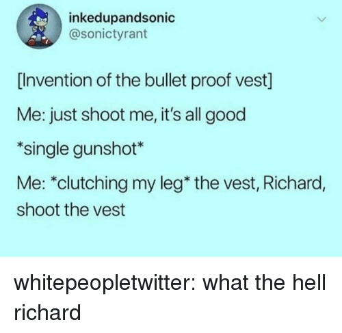 """it's all good: inkedupandsonic  @sonictyrant  [Invention of the bullet proof vest]  Me: just shoot me, it's all good  *single gunshot*  Me: """"clutching my leg* the vest, Richard,  shoot the vest whitepeopletwitter:  what the hell richard"""
