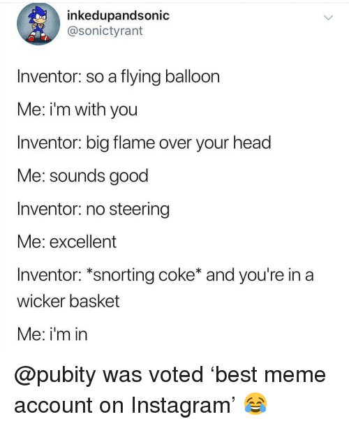 balloon: inkedupandsonic  @sonictyrant  Inventor: so a flying balloon  Me: i'm with you  Inventor: big flame over your head  Me: sounds good  Inventor: no steering  vie: excellent  Inventor: *snorting coke* and you're in a  wicker basket  Me: i'm in @pubity was voted 'best meme account on Instagram' 😂