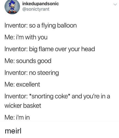 balloon: inkedupandsonic  @sonictyrant  Inventor: so a flying balloon  Me: i'm with you  Inventor: big flame over your head  Me: sounds good  Inventor: no steering  Me: excellent  Inventor: *snorting coke* and you're in a  wicker basket  Me: i'm in meirl