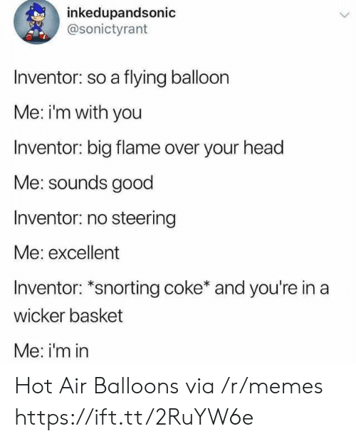 hot air balloons: inkedupandsonic  @sonictyrant  Inventor: so a flying balloon  Me: im with you  Inventor: big flame over your head  Me: sounds good  Inventor: no steering  Me: excellent  Inventor: *snorting coke* and you're in a  wicker basket  Me: i'm in Hot Air Balloons via /r/memes https://ift.tt/2RuYW6e