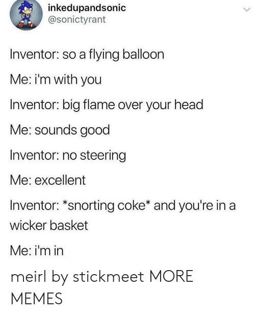 balloon: inkedupandsonic  @sonictyrant  Inventor: so a flying balloon  Me: i'm with you  Inventor: big flame over your head  Me: sounds good  Inventor: no steering  Me: excellent  Inventor: *snorting coke* and you're in a  wicker basket  Me: i'm in meirl by stickmeet MORE MEMES