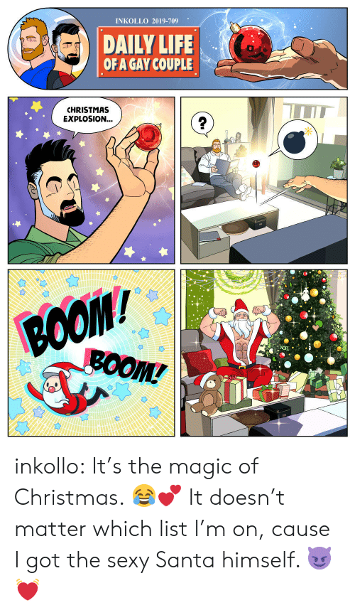 boom: INKOLLO 2019-709  DAILY LIFE  OF A GAY COUPLE  CHRISTMAS  EXPLOSION...  BOO  ВОOM/  BOOM! inkollo:    It's the magic of Christmas. 😂💕 It doesn't matter which list I'm on, cause I got the sexy Santa himself. 😈💓