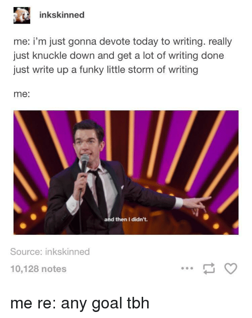 devote: inkskinned  me: i'm just gonna devote today to writing. really  just knuckle down and get a lot of writing done  just write up a funky little storm of writing  me:  and then I didn't.  Source: inkskinned  10,128 notes me re: any goal tbh