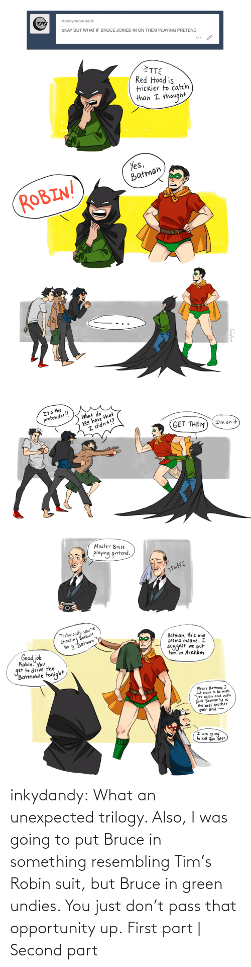 Going To: inkydandy: What an unexpected trilogy. Also, I was going to put Bruce in something resembling Tim's Robin suit, but Bruce in green undies. You just don't pass that opportunity up. First part | Second part