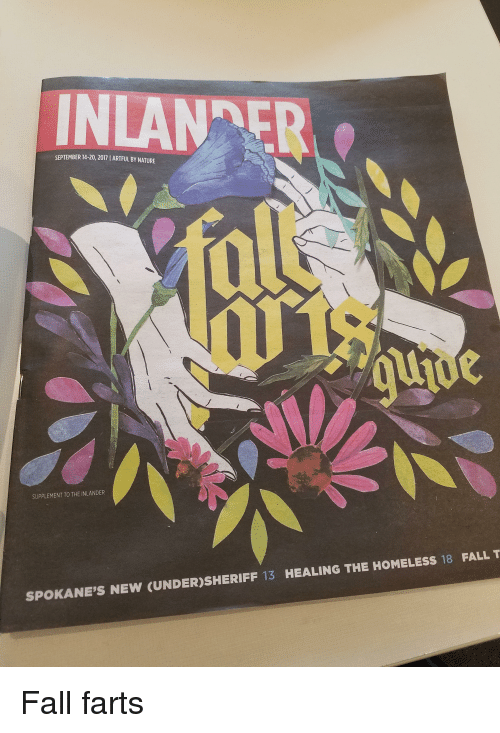 Fall, Funny, and Homeless: INLAN ER  SEPTEMBER 14-20, 2017 1 ARTFUL BY NATURE  SUPPLEMENT TO THE INLANDER  SPOKANE'S NEW (UNDER)SHERIFF 13 HEALING THE HOMELESS 18 FALL T