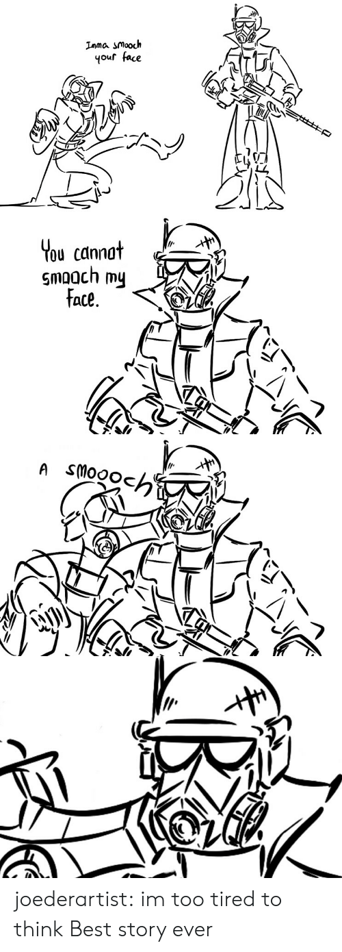 Too Tired: Inma smooch  your face   You cannot  ate. joederartist: im too tired to think   Best story ever