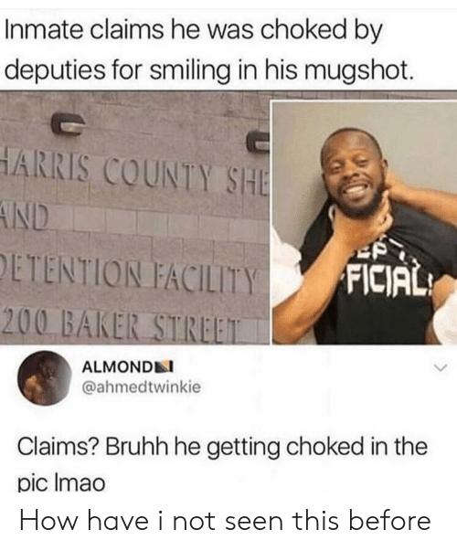 baker: Inmate claims he was choked by  deputies for smiling in his mugshot.  HARRIS COUNTY SHE  AND  ETENTION FACILITY  FICIAL  200 BAKER STREET  ALMONDN  @ahmedtwinkie  Claims? Bruhh he getting choked in the  pic Imao How have i not seen this before