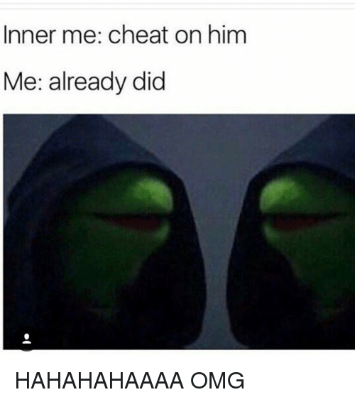 Cheating, Memes, and 🤖: Inner me: cheat on him  Me: already did HAHAHAHAAAA OMG