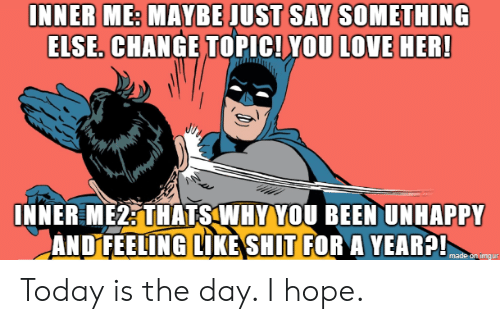 Inner Me: INNER ME: MAYBE JUST SAY SOMETHING  ELSE. CHANGE TOPIC! YOU LOVE HER!  INNER ME2: THATS WHY YOU BEEN UNHAPPY  ANDFEELING LIKE SHIT FOR A YEAR?!  made on imдur Today is the day. I hope.