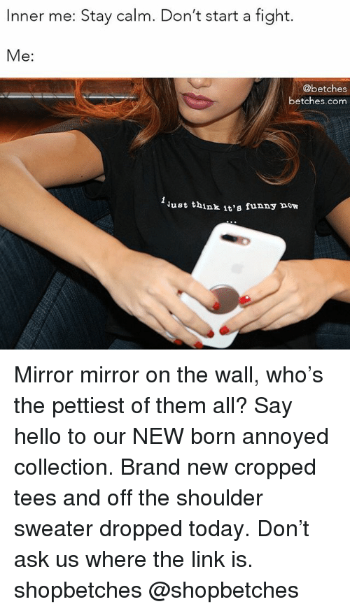 Funny, Hello, and Link: Inner me: Stay calm. Don't start a fight.  Me:  @betches  betches.com  ust think it's funny now Mirror mirror on the wall, who's the pettiest of them all? Say hello to our NEW born annoyed collection. Brand new cropped tees and off the shoulder sweater dropped today. Don't ask us where the link is. shopbetches @shopbetches