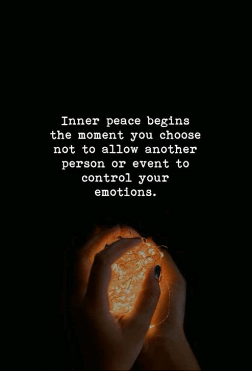 Control, Peace, and Another: Inner peace begins  the moment you choose  not to allow another  erson or event to  control your  emotions