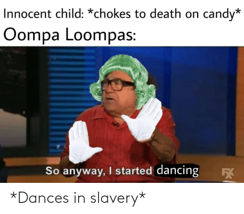 Dances: Innocent child: *chokes to death on  candy*  Oompa Loompas:  So anyway, I started dancing *Dances in slavery*