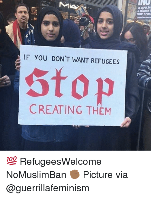 Memes, Cent, and 🤖: INO  A EXPULSA  REGIMEN  every cent  IF YOU DON'T WANT REFUGEES  Stop  CREATING THEM 💯 RefugeesWelcome NoMuslimBan ✊🏾 Picture via @guerrillafeminism