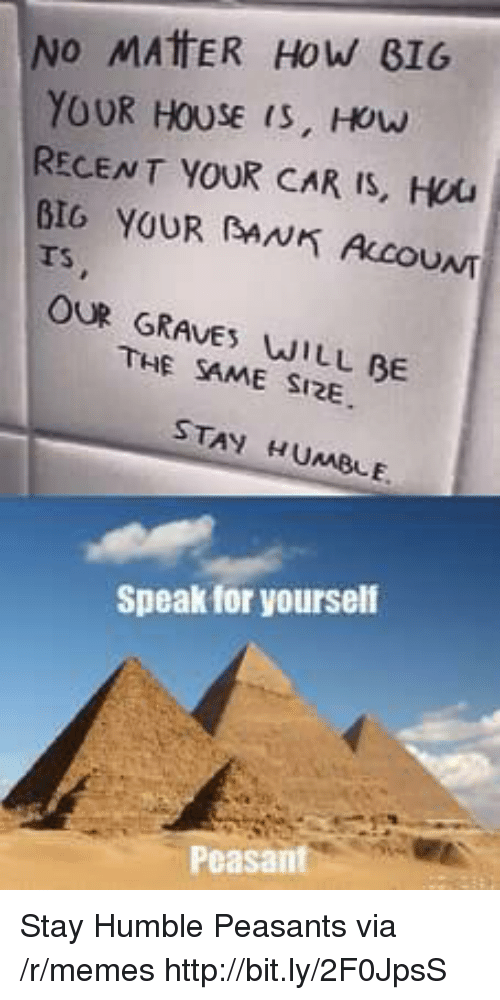 Stay Humble: INO MATER HOW BIG  YOUR HOUSE is, How  RECENT YOUR CAR IS, Hou  BIG YOUR AN ALCOUNT  Ts  OUR GRAVE WILL BE  THE SAME SI2E  STAY HUMBLE  Speak for yourself  Peasant Stay Humble Peasants via /r/memes http://bit.ly/2F0JpsS