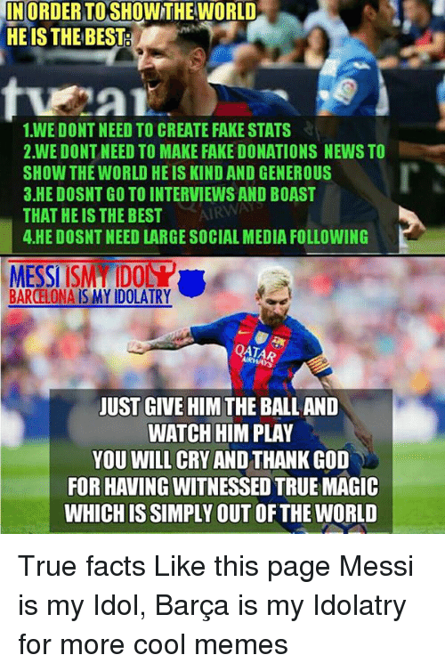 Cool Meme: INORDERTOSHOWNTHE WORLD  HE IS THE BEST  1 WE DONT NEED TO CREATE FAKE STATS  2.WE DONT NEED TO MAKE FAKE DONATIONS NEWS TO  SHOW THE WORLD HEIS KIND AND GENEROUS  3.HE DOSNT GO TO INTERVIEWS AND BOAST  AIRWAT  THAT HE IS THE BEST  4 HE DOSNT NEED LARGE SOCIAL MEDIA FOLLOWING  MESSI ISMIDONY  BARCELONA IS MY IDOLATRY  AIRWAYS  JUST GIVE HIM THE BALL AND  WATCH HIM PLAY  YOU WILL CRY  AND THANKGOD  FOR HAVING WITNESSED TRUE MAGIC  WHICH ISSIMPLY OUT OFTHE WORLD True facts  Like this page Messi is my Idol, Barça is my Idolatry for more cool memes