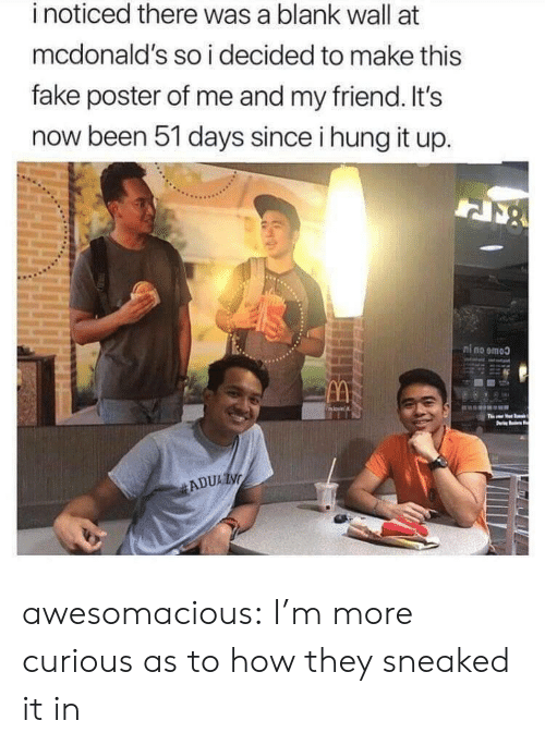 hung: inoticed there was a blank wall at  mcdonald's so i decided to make this  fake poster of me and my friend. It's  now been 51 days since i hung it up.  ni no emoo  movin  Ths  ADUAIN awesomacious:  I'm more curious as to how they sneaked it in