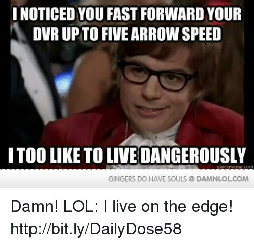 gingers do have souls: INOTICED YOU FAST FORWARD YOUR  DVR UP TO FIVE ARROW SPEED  ITOOLIKE TO LIVEDANGEROUSLY  GINGERS DO HAVE SOULS DAMNLOLCOM Damn! LOL: I live on the edge!  http://bit.ly/DailyDose58