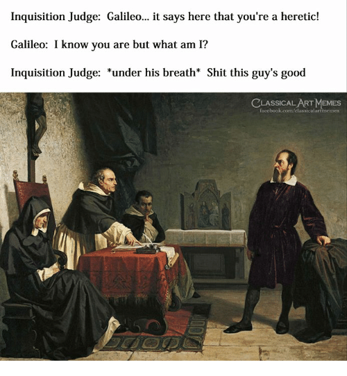 It Says Here: Inquisition Judge: Galileo... it says here that you're a heretic!  Galileo: I know you are but what am I?  Inquisition Judge: *under his breath* Shit this guy's good  LASSICAL ART MEMES  facebook.com/elassicalartmemes