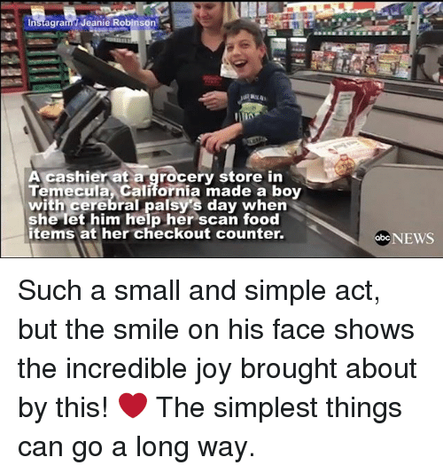 Memes, The Incredibles, and California: Insagram Jeanie Robinson  A cashier at a grocery store in  Temecula California made a boy  with cerebral palsys day when  she let him help her scan food  items at her checkout counter.  obc NEWS Such a small and simple act, but the smile on his face shows the incredible joy brought about by this! ❤ The simplest things can go a long way.