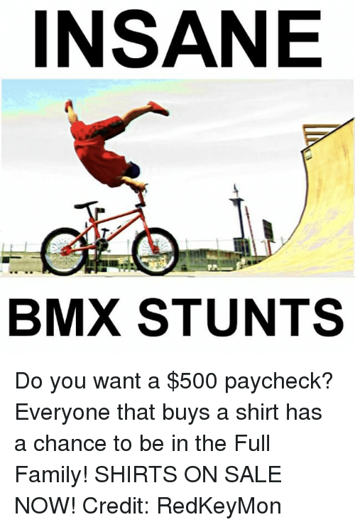 BMX: INSANE  BMX STUNTS Do you want a $500 paycheck? Everyone that buys a shirt has a chance to be in the Full Family! SHIRTS ON SALE NOW! Credit: RedKeyMon