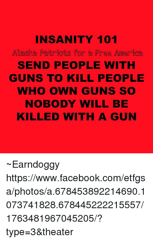 America, Facebook, and Guns: INSANITY 101  Alaska Patriots for a Free America  SEND PEOPLE WITH  GUNS TO KILL PEOPLE  WHO OWN GUNS SO  NOBODY WILL BE  KILLED WITH A GUN ~Earndoggy  https://www.facebook.com/etfgsa/photos/a.678453892214690.1073741828.678445222215557/1763481967045205/?type=3&theater