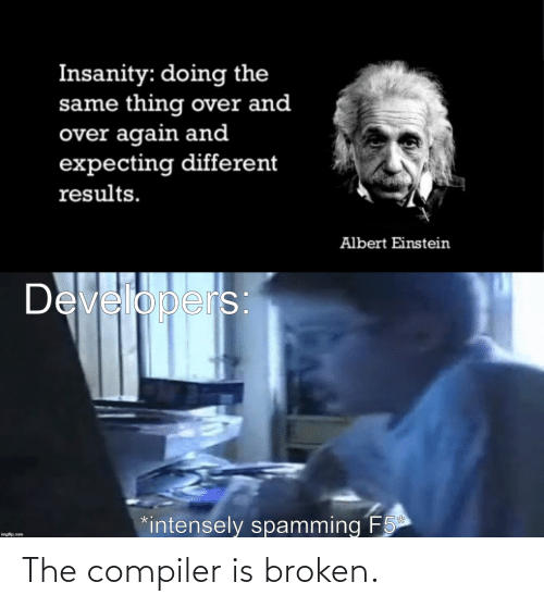 Results: Insanity: doing the  same thing over and  over again and  expecting different  results.  Albert Einstein  Developers  *intensely spamming F5  imgflip.com The compiler is broken.