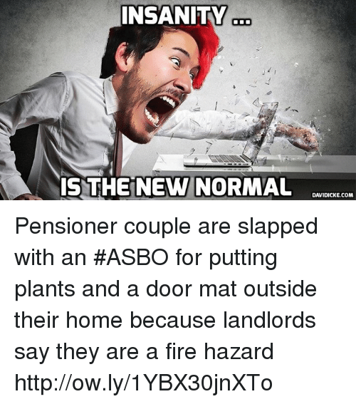 Fire, Memes, and Home: INSANITY  IS THE NEW NORMAL  DAVIDICKE.COM Pensioner couple are slapped with an #ASBO for putting plants and a door mat outside their home because landlords say they are a fire hazard http://ow.ly/1YBX30jnXTo
