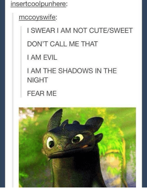 dank: insert coolpunhere  mccoys wife  I SWEAR I AM NOT CUTE SWEET  DON'T CALL ME THAT  I AM EVIL  I AM THE SHADOWS IN THE  NIGHT  FEAR ME