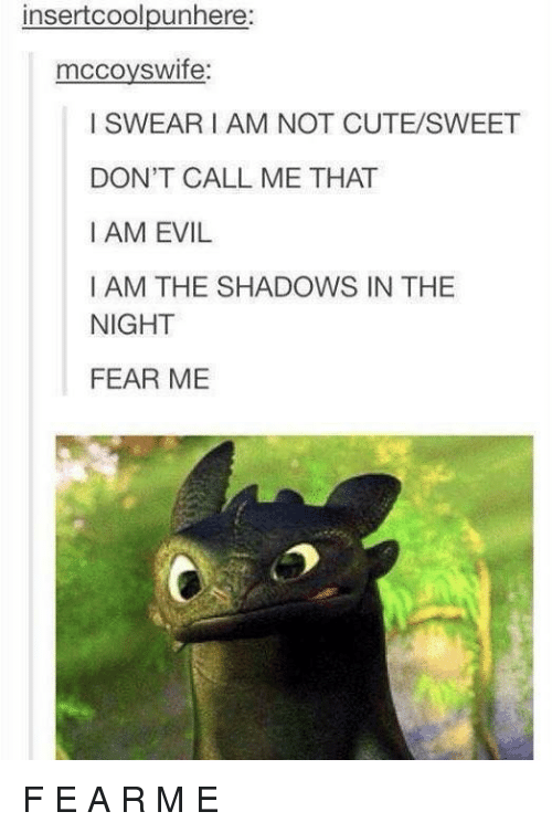 Dont Call Me: insertcoolpunhere  mccoyswife  I SWEARI AM NOT CUTE/SWEET  DON'T CALL ME THAT  I AM EVIL  I AM THE SHADOWS IN THE  NIGHT  FEAR ME F E A R M E