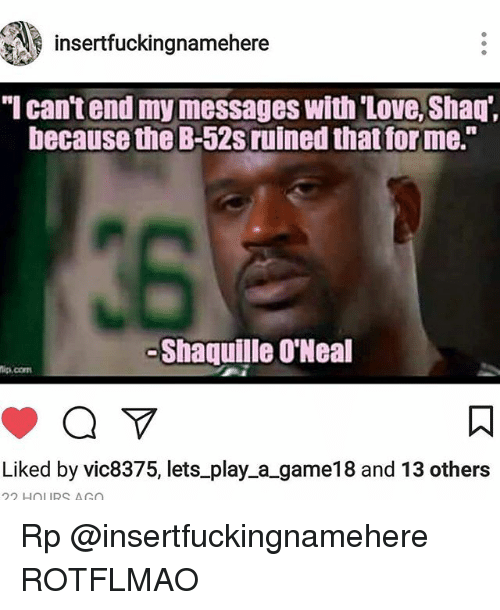 "rotflmao: insertfuckingnamehere  I can't end my messages With 'Love' Shaq"",  because the B-52s ruined that forme.""  -Shaquille O'Neal  ip.com  Liked by vic8375, lets_play_a_game18 and 13 others  22 HOLURS AGO Rp @insertfuckingnamehere ROTFLMAO"