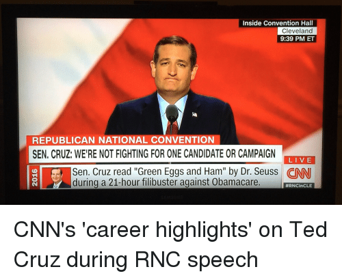 Politics, Ted, and Ted Cruz: Inside Convention Hall  Cleveland  9:39 PM ET  REPUBLICAN NATIONAL CONVENTION  SEN, CRUZ: WE'RE NOT FIGHTING FOR ONE CANDIDATE OR CAMPAIGN  LIVE  during a 21-hour filibuster against Obamacare.  CNN's 'career highlights' on Ted Cruz during RNC speech