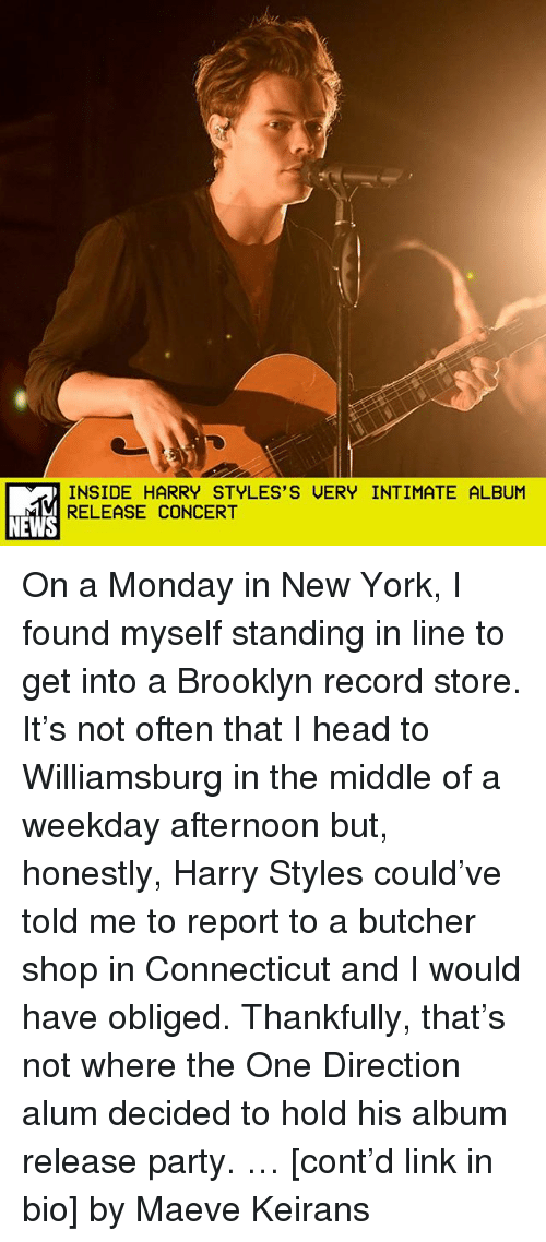 Head, Memes, and New York: INSIDE HARRY STYLES'S UERY INTIMATE ALBUM  RELEASE CONCERT  NEWS On a Monday in New York, I found myself standing in line to get into a Brooklyn record store. It's not often that I head to Williamsburg in the middle of a weekday afternoon but, honestly, Harry Styles could've told me to report to a butcher shop in Connecticut and I would have obliged. Thankfully, that's not where the One Direction alum decided to hold his album release party. … [cont'd link in bio] by Maeve Keirans